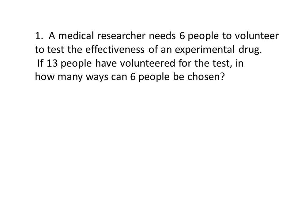 1. A medical researcher needs 6 people to volunteer