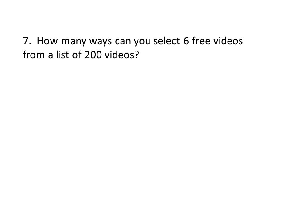 7. How many ways can you select 6 free videos