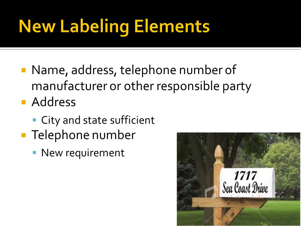 New Labeling Elements Name, address, telephone number of manufacturer or other responsible party. Address.