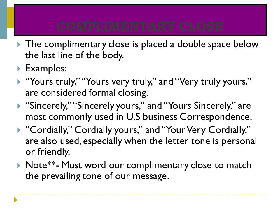 COMPLIMENTARY CLOSE The complimentary close is placed a double space below the last line of the body.