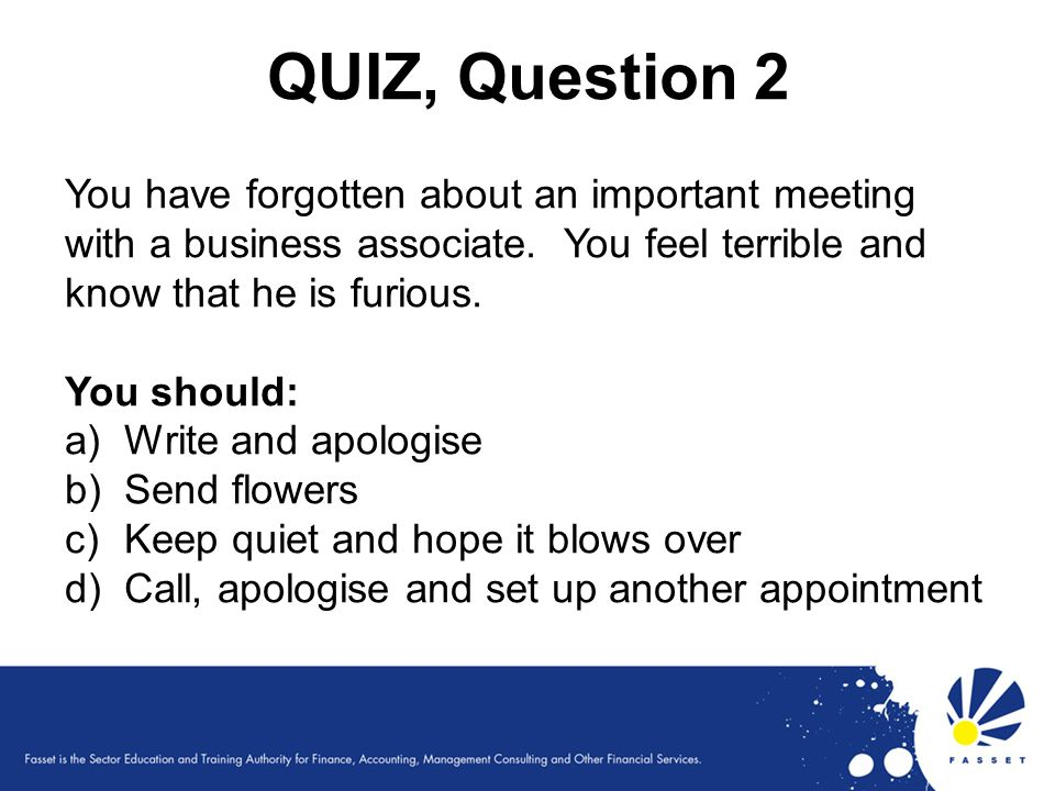 QUIZ, Question 2 You have forgotten about an important meeting with a business associate. You feel terrible and know that he is furious.