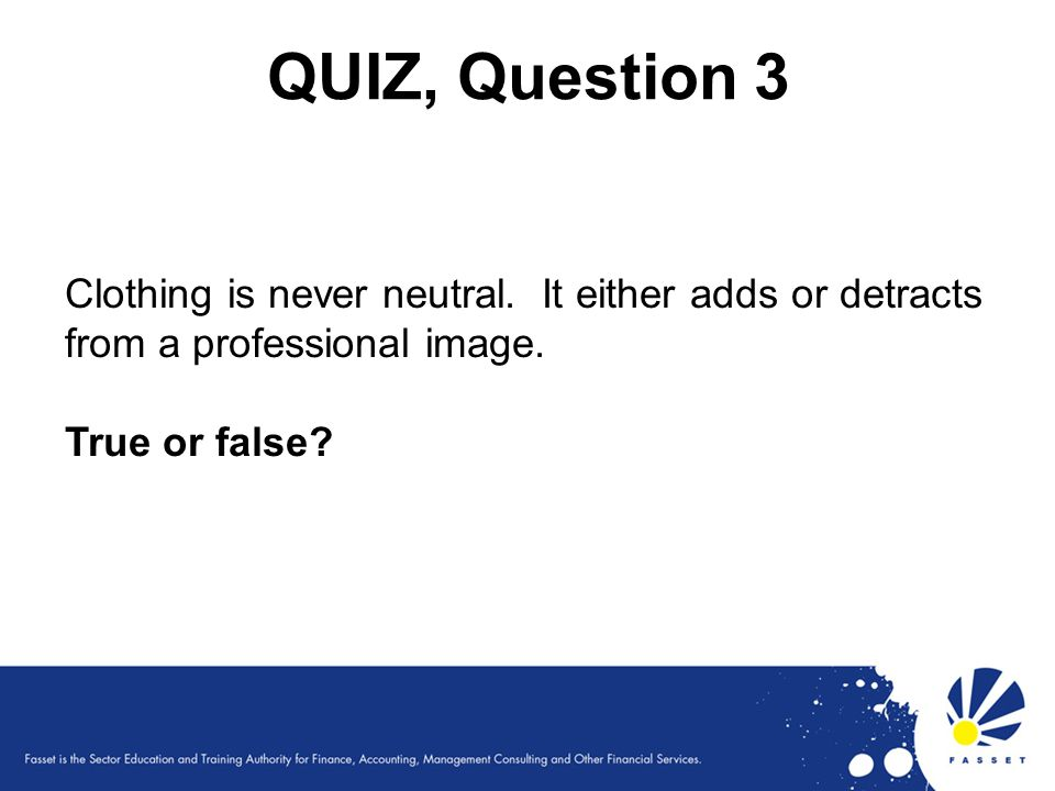 QUIZ, Question 3 Clothing is never neutral. It either adds or detracts from a professional image.