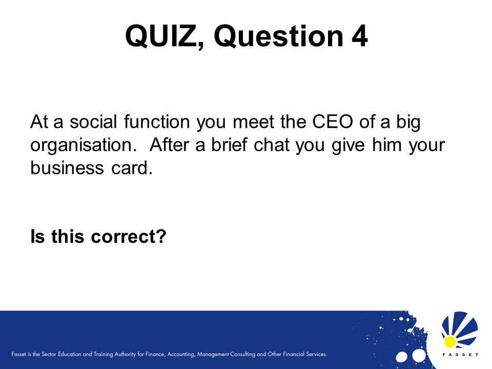 QUIZ, Question 4 At a social function you meet the CEO of a big organisation. After a brief chat you give him your business card.
