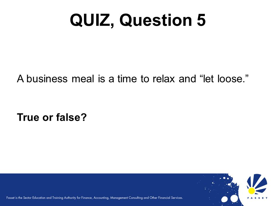 QUIZ, Question 5 A business meal is a time to relax and let loose.