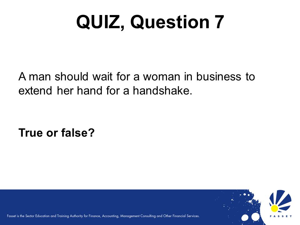 QUIZ, Question 7 A man should wait for a woman in business to extend her hand for a handshake. True or false