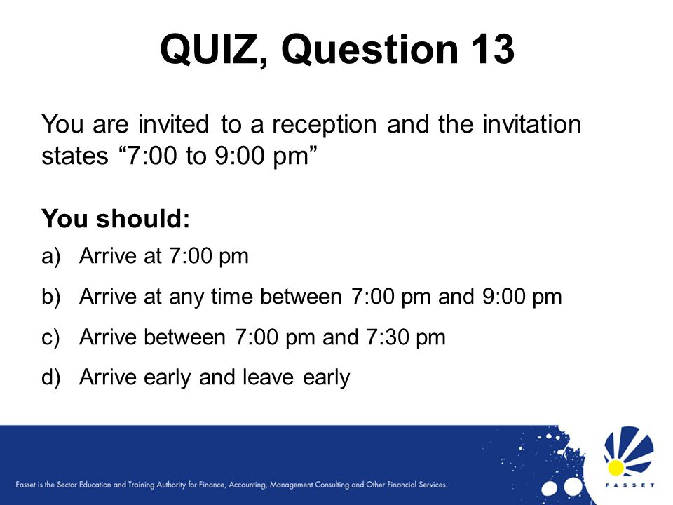 QUIZ, Question 13 You are invited to a reception and the invitation states 7:00 to 9:00 pm You should: