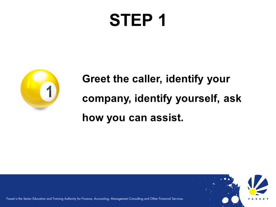 STEP 1 Greet the caller, identify your company, identify yourself, ask how you can assist. 58