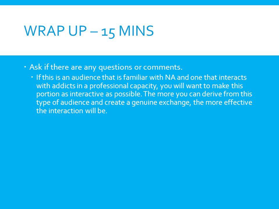 Wrap Up – 15 mins Ask if there are any questions or comments.