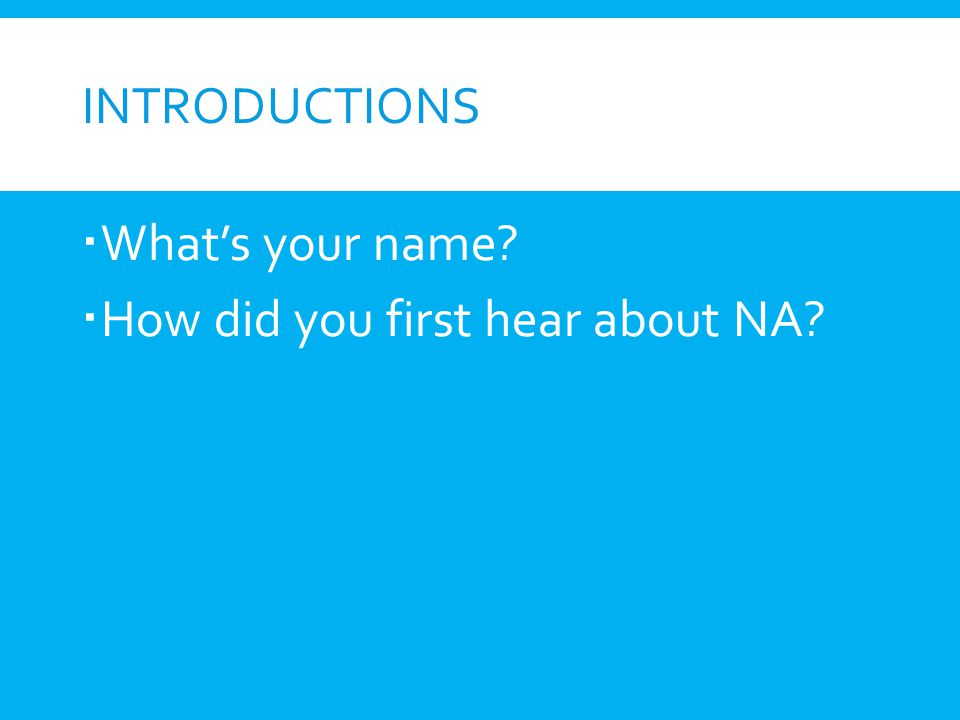 Introductions What's your name How did you first hear about NA