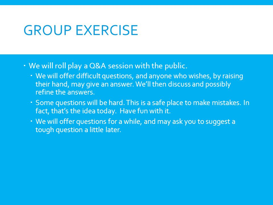 Group Exercise We will roll play a Q&A session with the public.