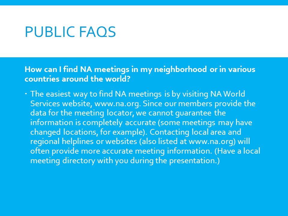 Public FAQs How can I find NA meetings in my neighborhood or in various countries around the world