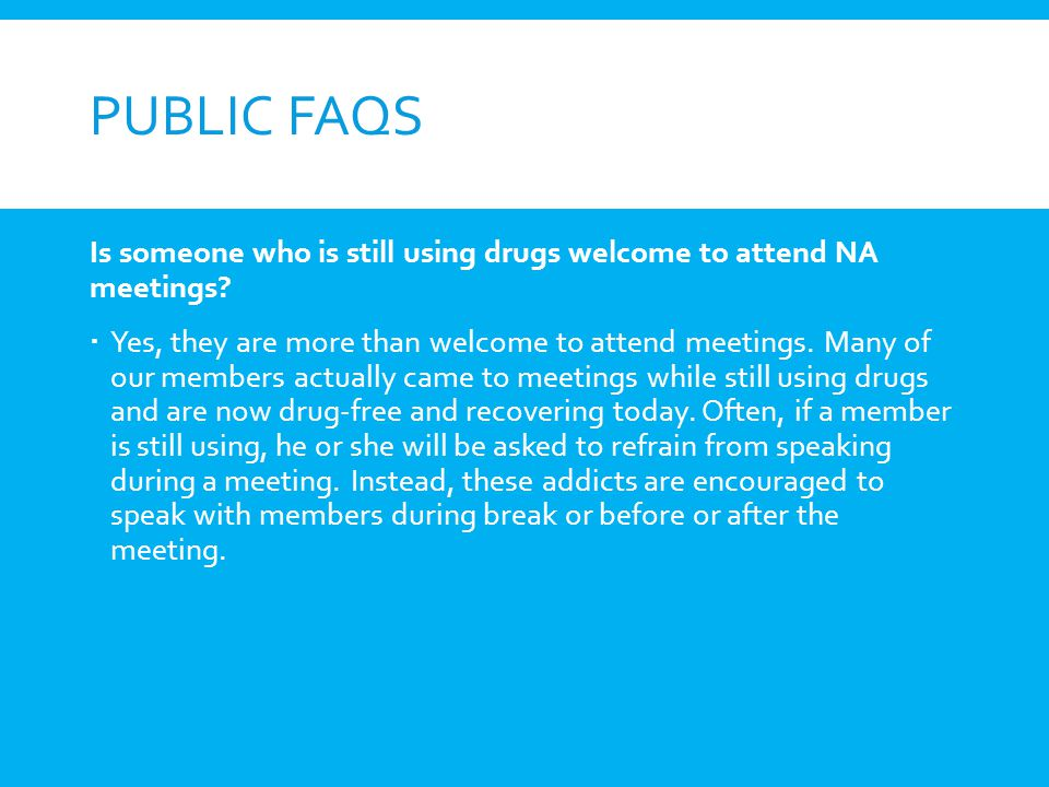 Public FAQs Is someone who is still using drugs welcome to attend NA meetings