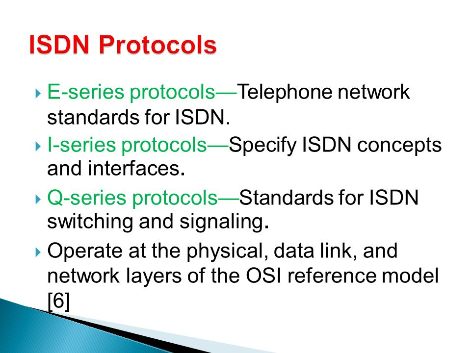 ISDN Protocols E-series protocols—Telephone network standards for ISDN. I-series protocols—Specify ISDN concepts and interfaces.