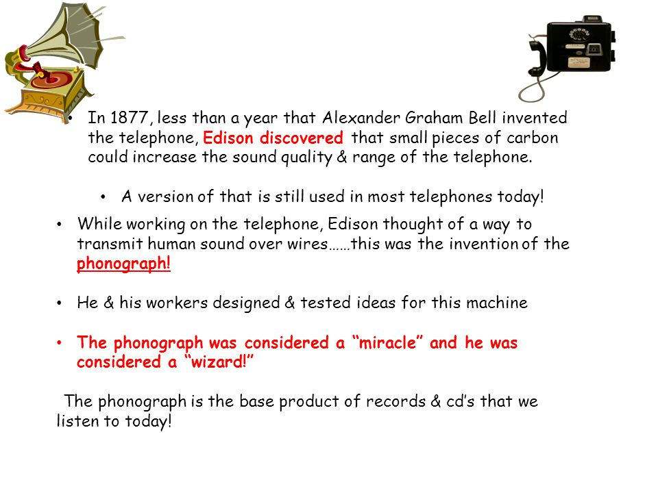 In 1877, less than a year that Alexander Graham Bell invented the telephone, Edison discovered that small pieces of carbon could increase the sound quality & range of the telephone.