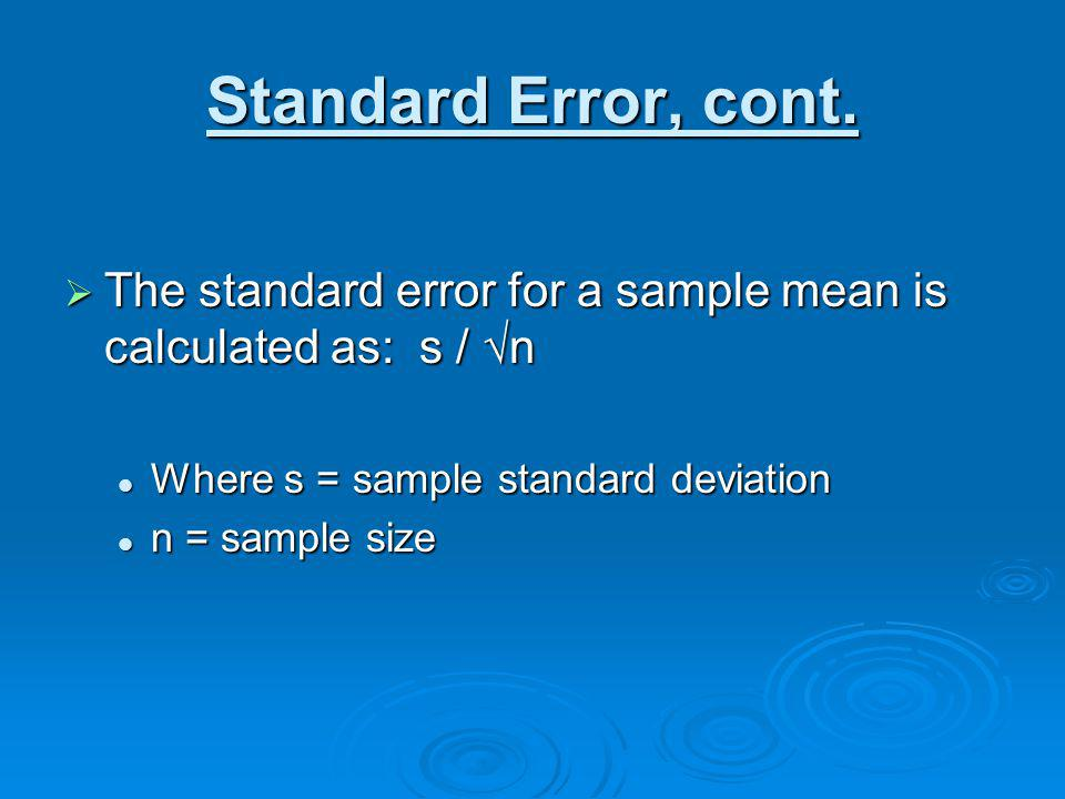 Standard Error, cont. The standard error for a sample mean is calculated as: s / √n. Where s = sample standard deviation.
