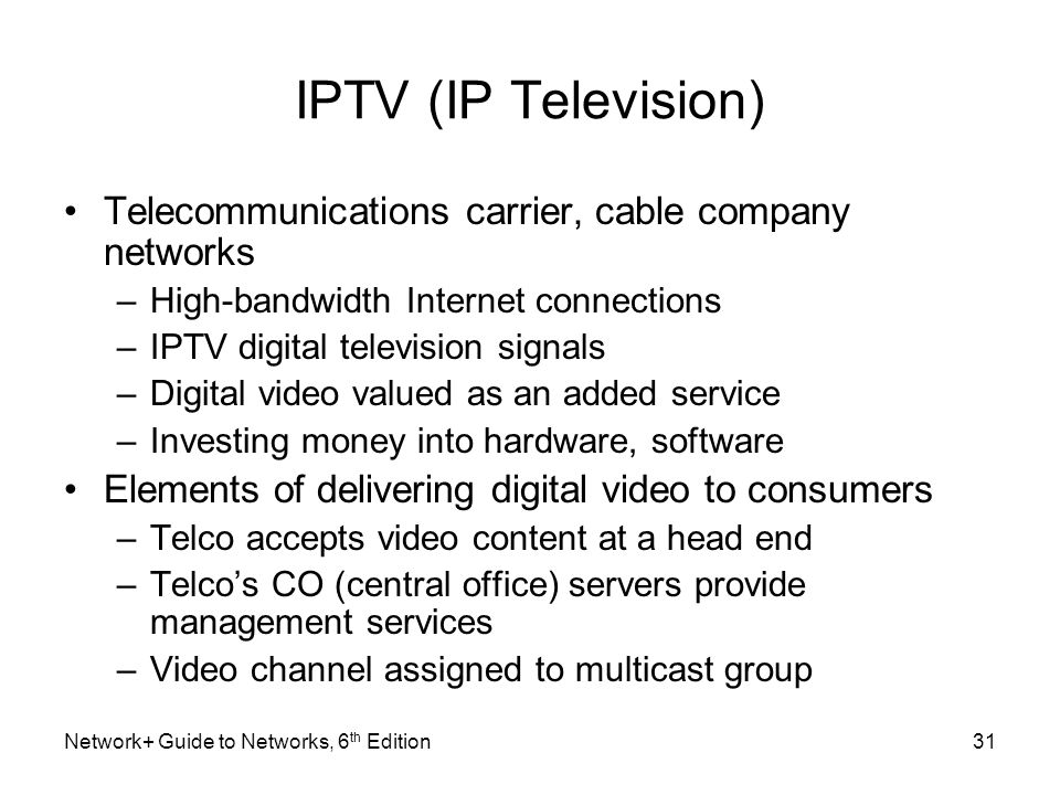 IPTV (IP Television) Telecommunications carrier, cable company networks. High-bandwidth Internet connections.