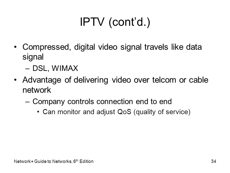 IPTV (cont'd.) Compressed, digital video signal travels like data signal. DSL, WIMAX. Advantage of delivering video over telcom or cable network.
