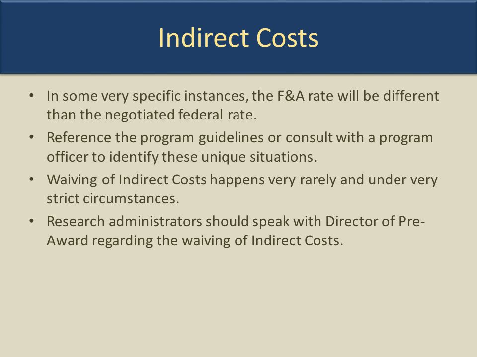 Indirect Costs In some very specific instances, the F&A rate will be different than the negotiated federal rate.