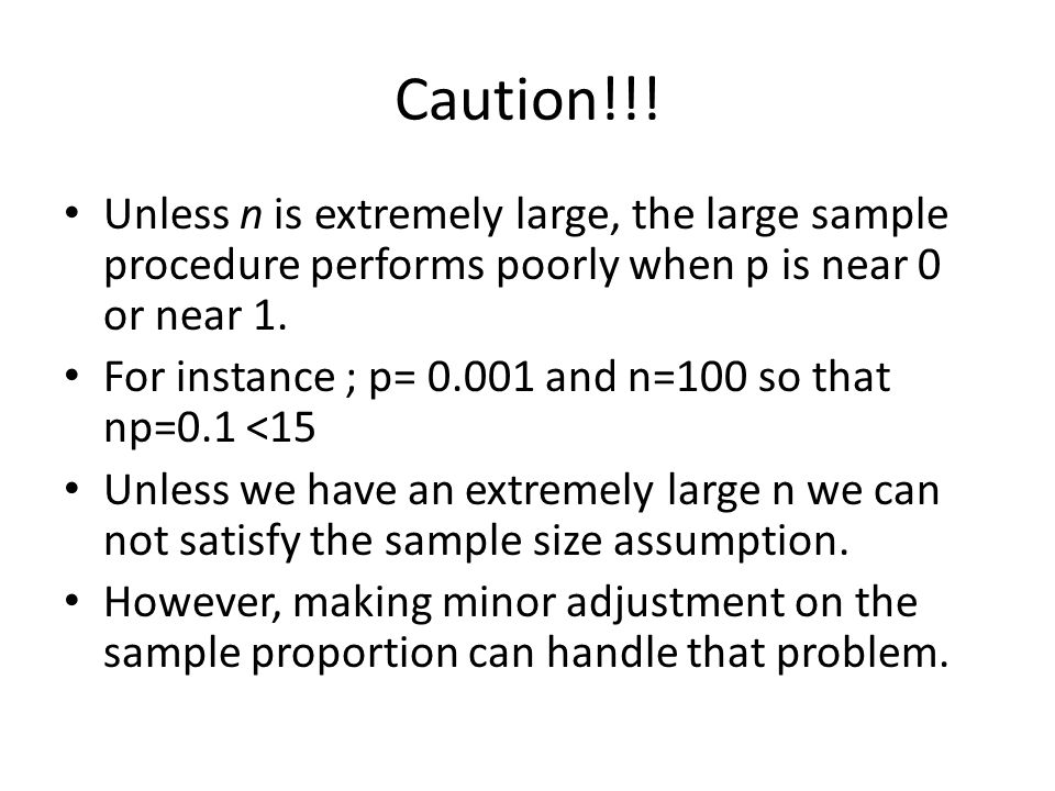 Caution!!! Unless n is extremely large, the large sample procedure performs poorly when p is near 0 or near 1.
