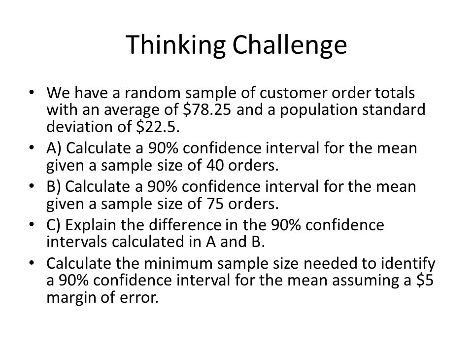 Thinking Challenge We have a random sample of customer order totals with an average of $78.25 and a population standard deviation of $22.5.