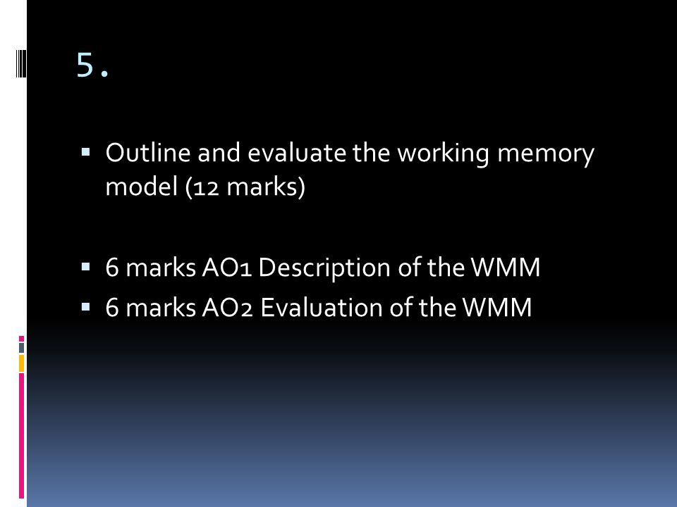 5. Outline and evaluate the working memory model (12 marks)
