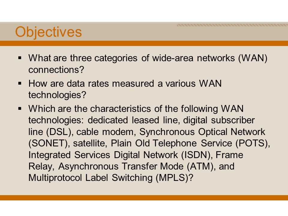 Objectives What are three categories of wide-area networks (WAN) connections How are data rates measured a various WAN technologies