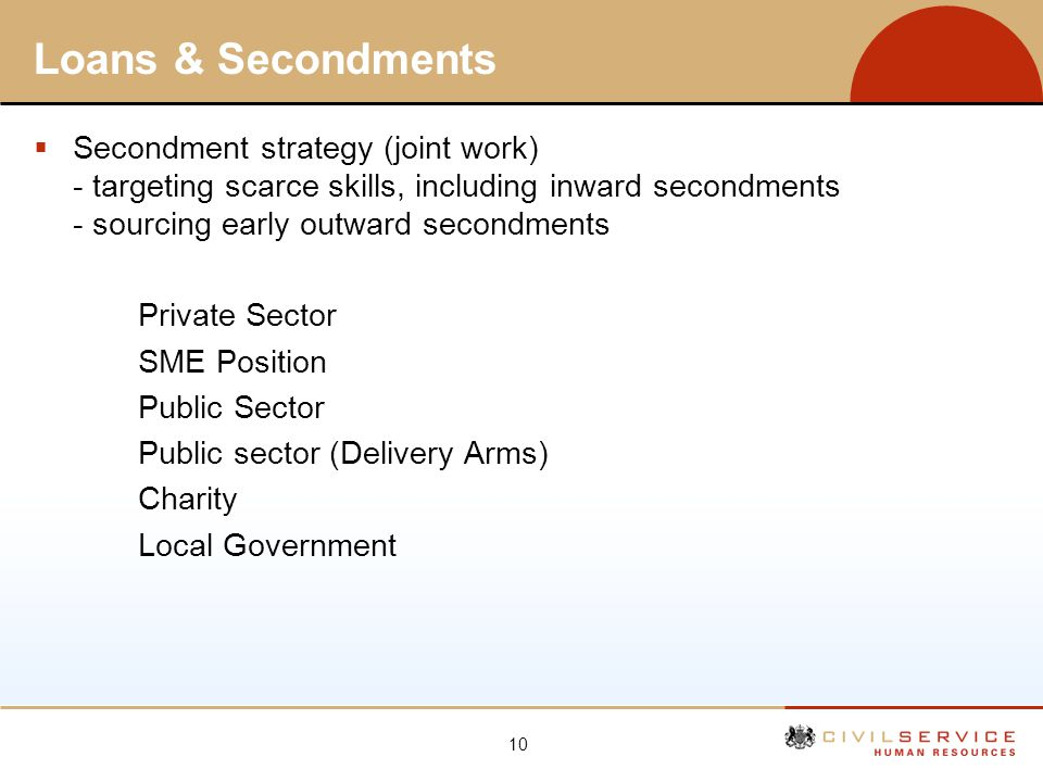 Loans & Secondments Secondment strategy (joint work) - targeting scarce skills, including inward secondments - sourcing early outward secondments.