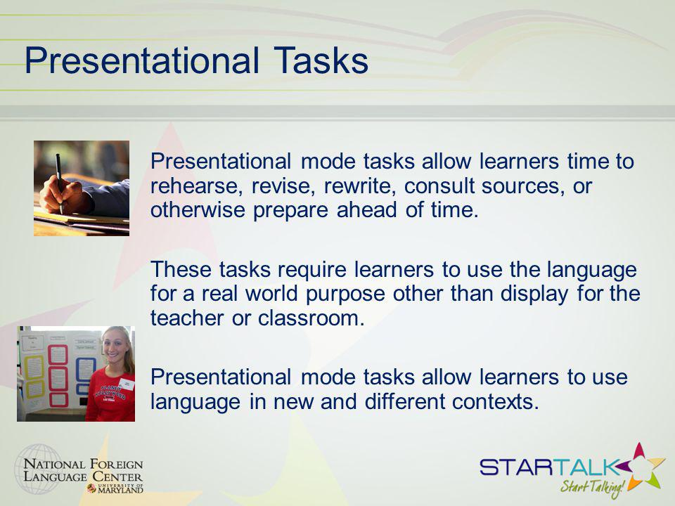 Presentational Tasks Presentational mode tasks allow learners time to rehearse, revise, rewrite, consult sources, or otherwise prepare ahead of time.