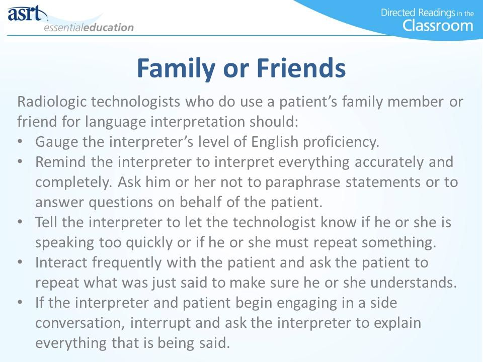 Family or Friends Radiologic technologists who do use a patient's family member or friend for language interpretation should: