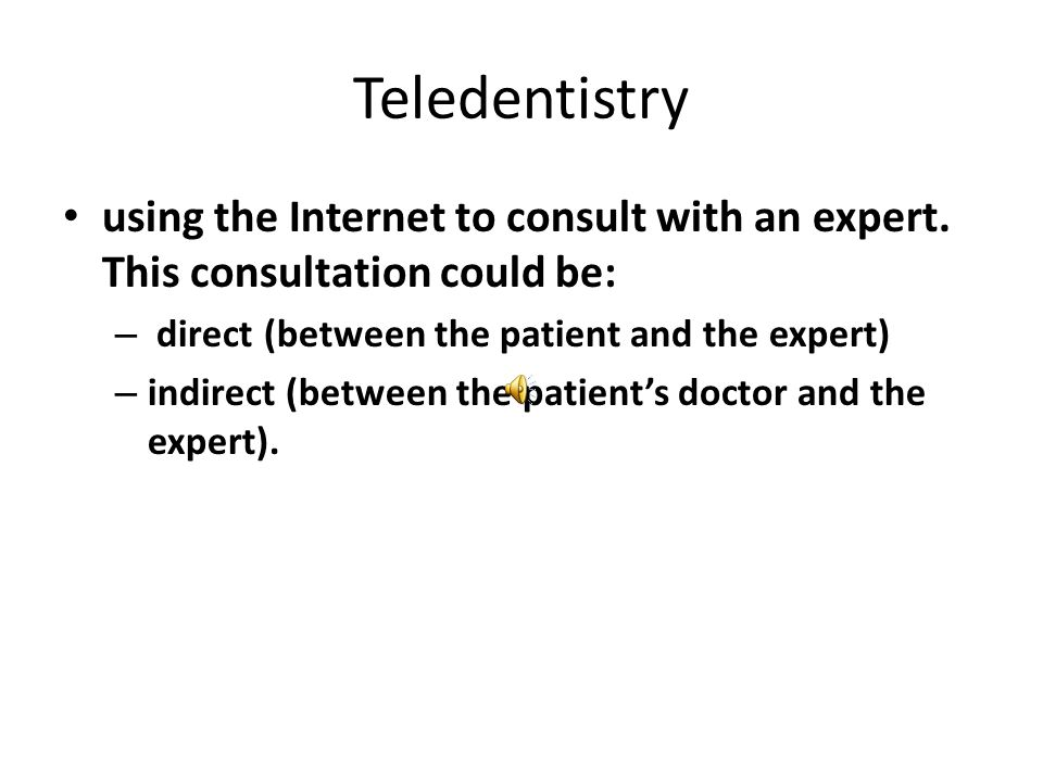 Teledentistry using the Internet to consult with an expert. This consultation could be: direct (between the patient and the expert)