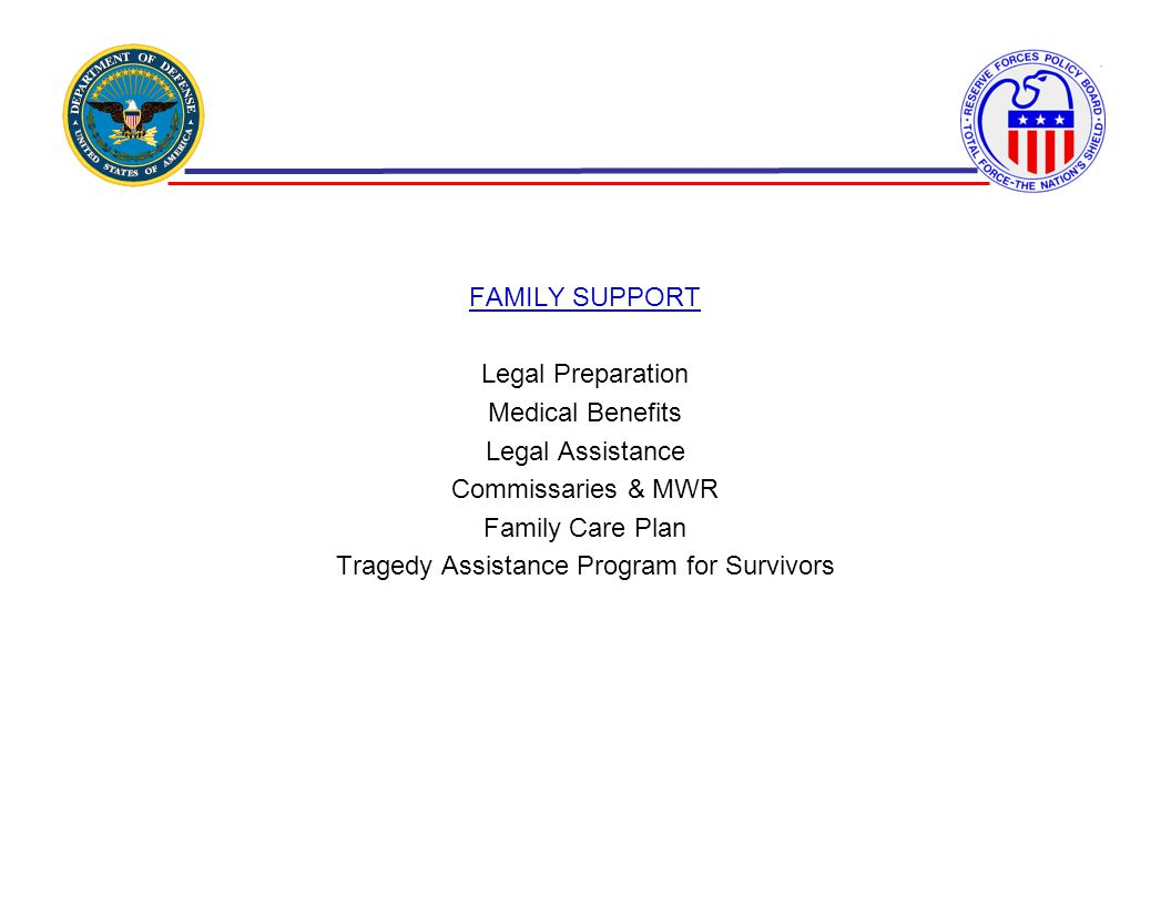 FAMILY SUPPORT Legal Preparation Medical Benefits Legal Assistance Commissaries & MWR Family Care Plan Tragedy Assistance Program for Survivors