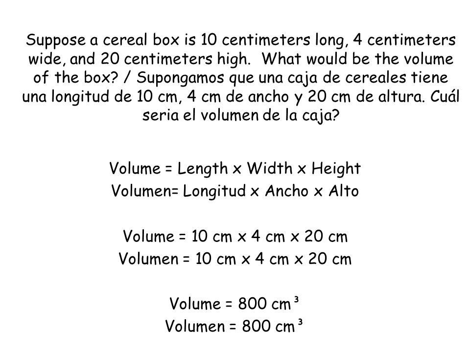 Volume = Length x Width x Height Volumen= Longitud x Ancho x Alto