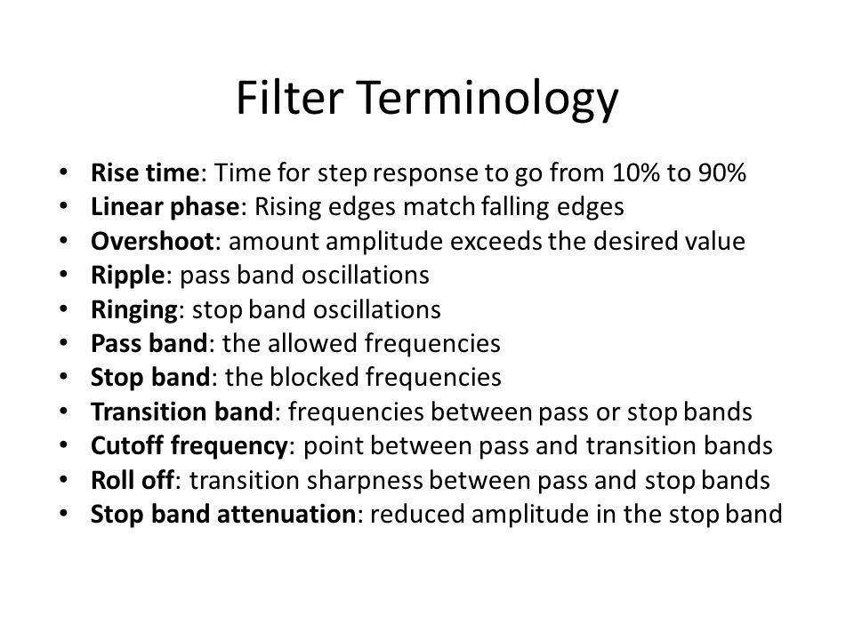 Filter Terminology Rise time: Time for step response to go from 10% to 90% Linear phase: Rising edges match falling edges.