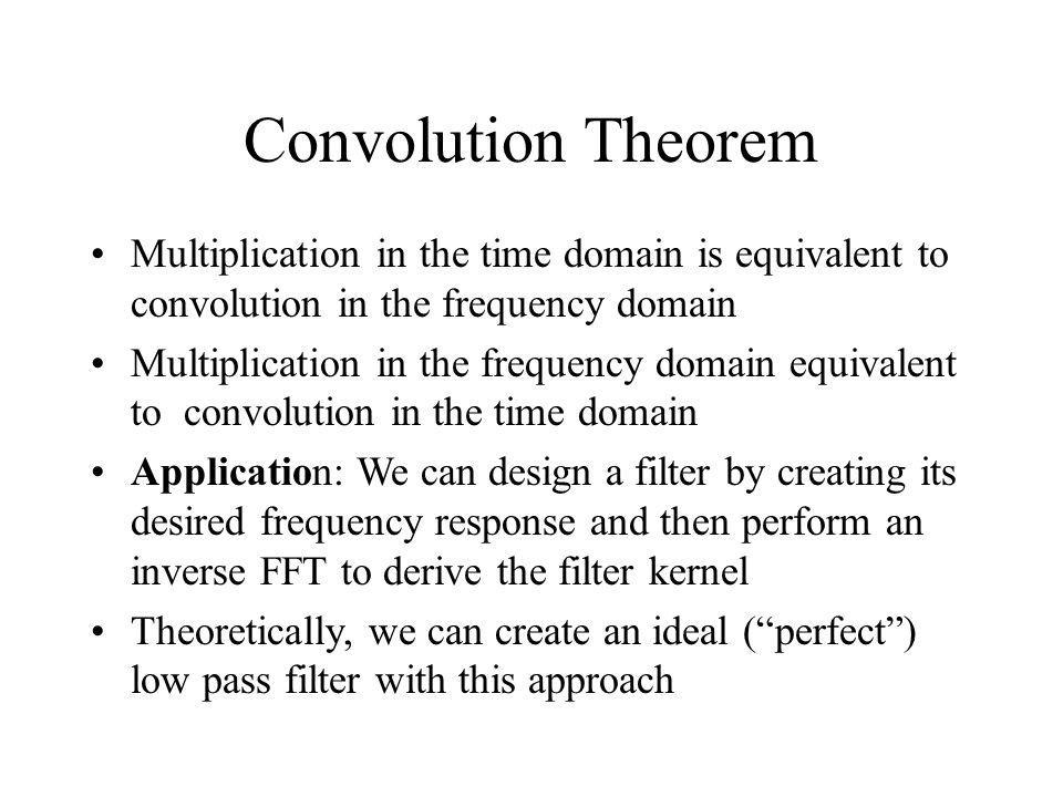 Convolution Theorem Multiplication in the time domain is equivalent to convolution in the frequency domain.