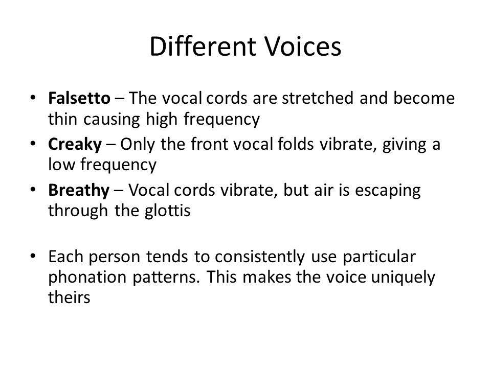 Different Voices Falsetto – The vocal cords are stretched and become thin causing high frequency.