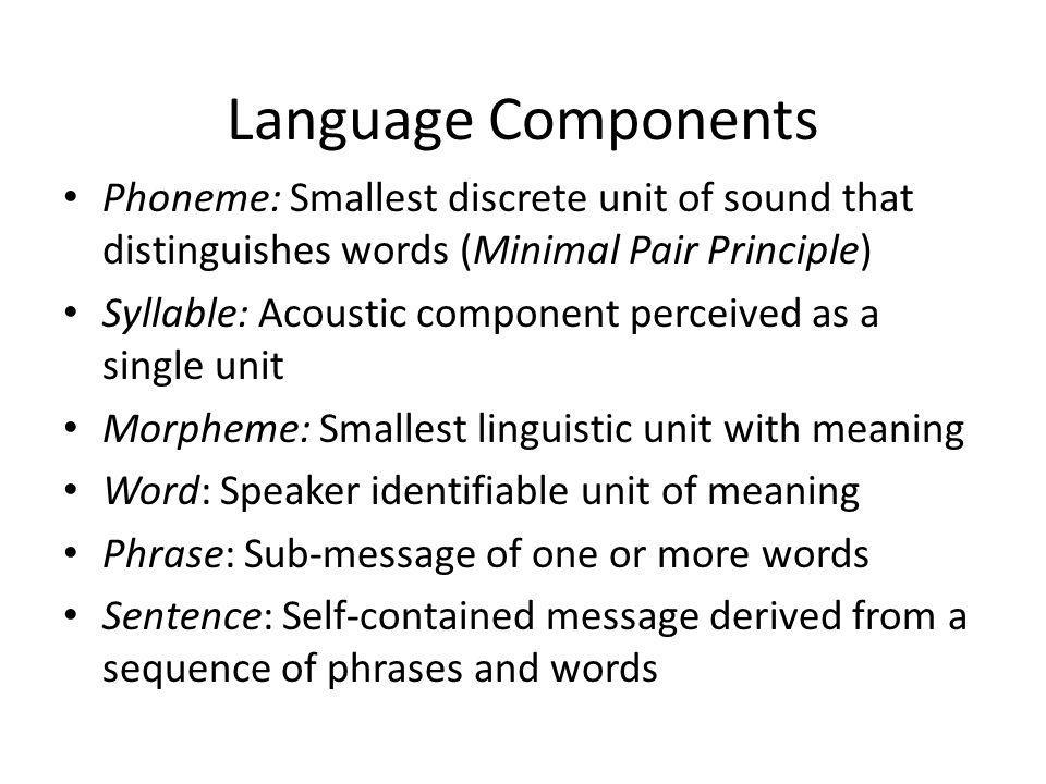 Language Components Phoneme: Smallest discrete unit of sound that distinguishes words (Minimal Pair Principle)