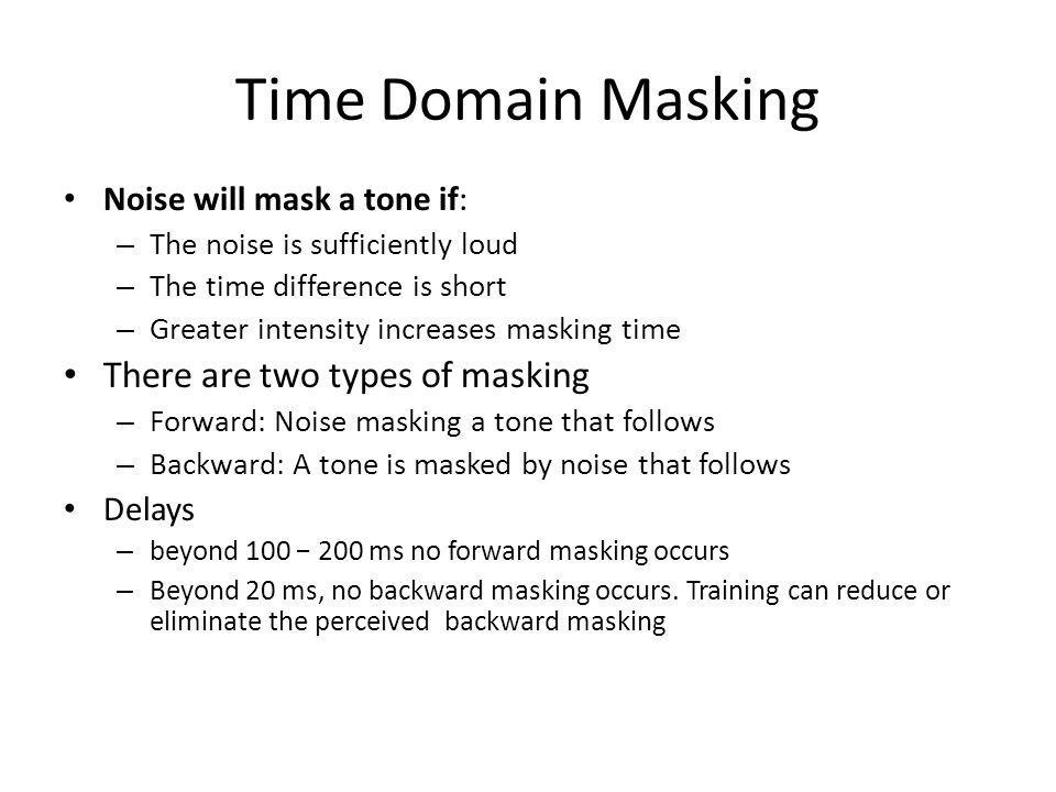 Time Domain Masking There are two types of masking