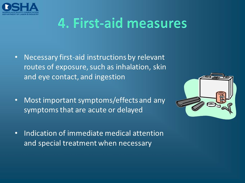 4. First-aid measures Necessary first-aid instructions by relevant routes of exposure, such as inhalation, skin and eye contact, and ingestion.