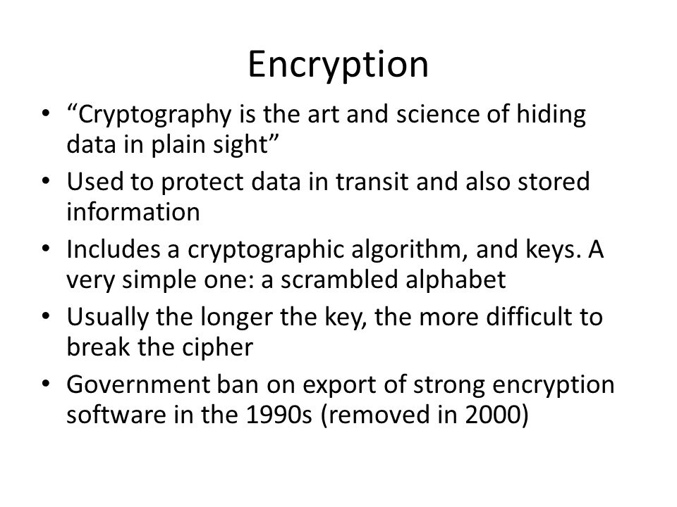 Encryption Cryptography is the art and science of hiding data in plain sight Used to protect data in transit and also stored information.