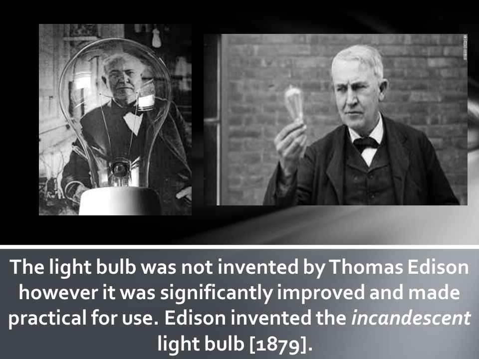 The light bulb was not invented by Thomas Edison however it was significantly improved and made practical for use.