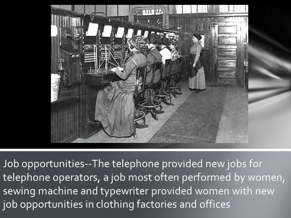 Job opportunities--The telephone provided new jobs for telephone operators, a job most often performed by women, sewing machine and typewriter provided women with new job opportunities in clothing factories and offices