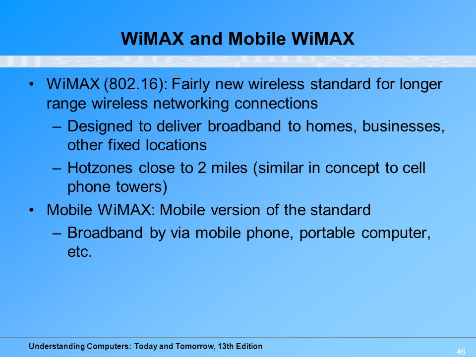 WiMAX and Mobile WiMAX WiMAX (802.16): Fairly new wireless standard for longer range wireless networking connections.