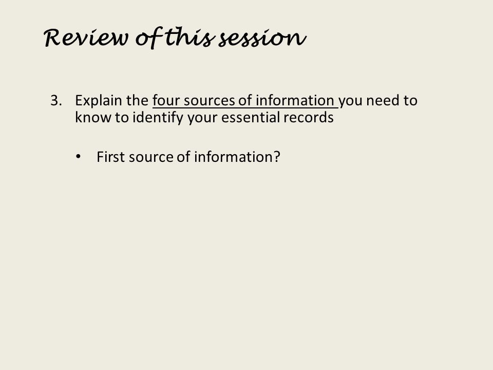 Review of this session Explain the four sources of information you need to know to identify your essential records.