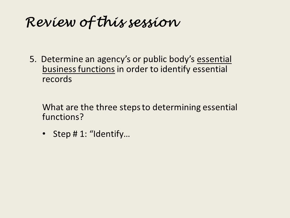 Review of this session 5. Determine an agency's or public body's essential business functions in order to identify essential records.