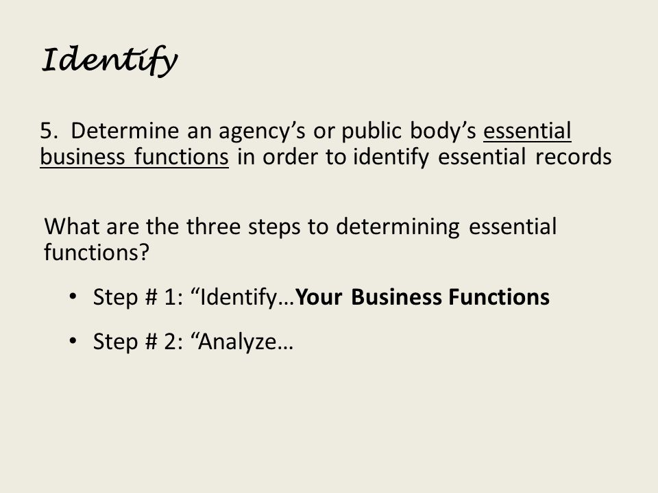 Identify 5. Determine an agency's or public body's essential business functions in order to identify essential records.