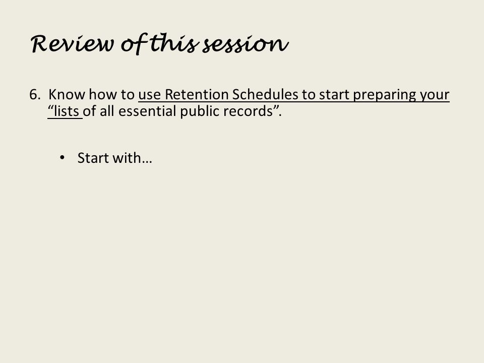 Review of this session 6. Know how to use Retention Schedules to start preparing your lists of all essential public records .