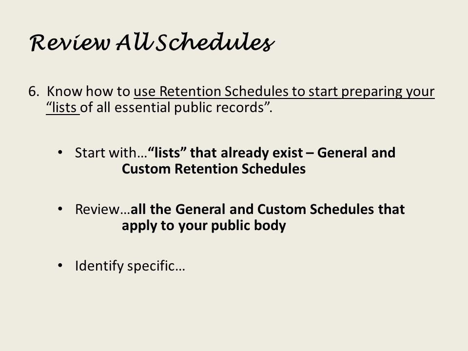 Review All Schedules 6. Know how to use Retention Schedules to start preparing your lists of all essential public records .