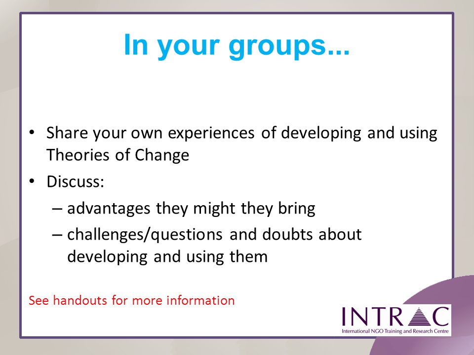 In your groups... Share your own experiences of developing and using Theories of Change. Discuss: advantages they might they bring.