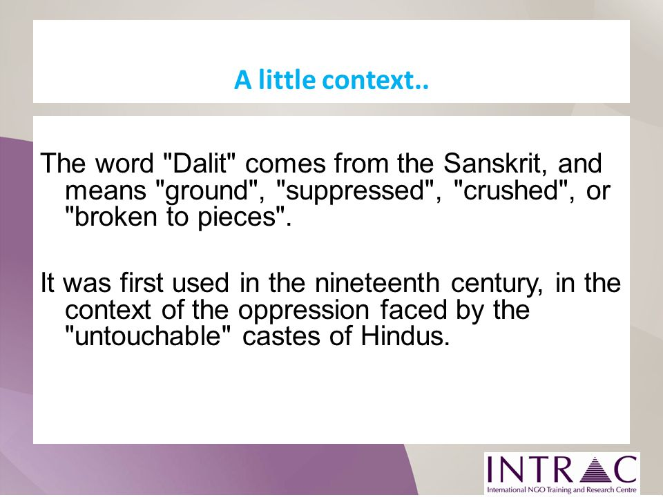 A little context.. The word Dalit comes from the Sanskrit, and means ground , suppressed , crushed , or broken to pieces .