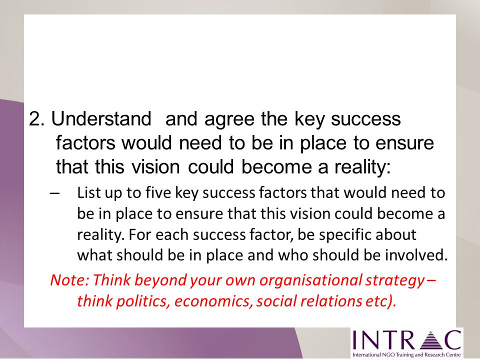 2. Understand and agree the key success factors would need to be in place to ensure that this vision could become a reality: